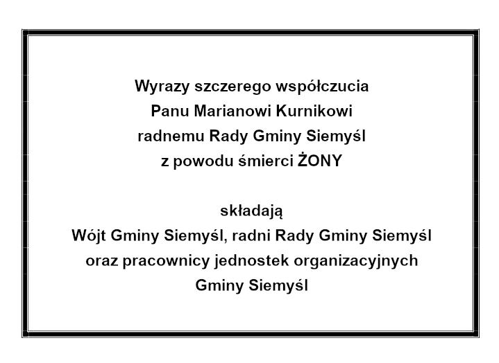 Wyrazy szczerego współczucia Panu Marianowi Kurnikowi radnemu Rady Gminy Siemyśl z powodu śmierci ŻONY  składają Wójt Gminy Siemyśl, radni Rady Gminy Siemyśl oraz pracownicy jednostek organizacyjnych Gminy Siemyśl